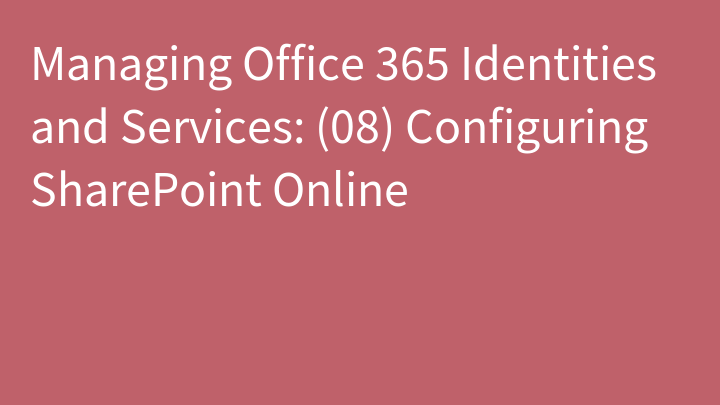 Managing Office 365 Identities and Services: (08) Configuring SharePoint Online
