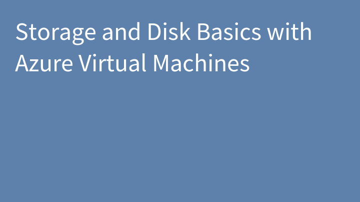 Storage and Disk Basics with Azure Virtual Machines