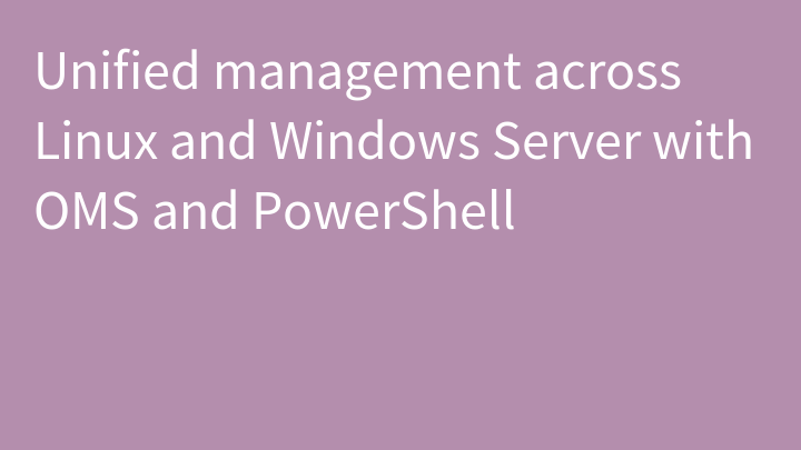 Unified management across Linux and Windows Server with OMS and PowerShell