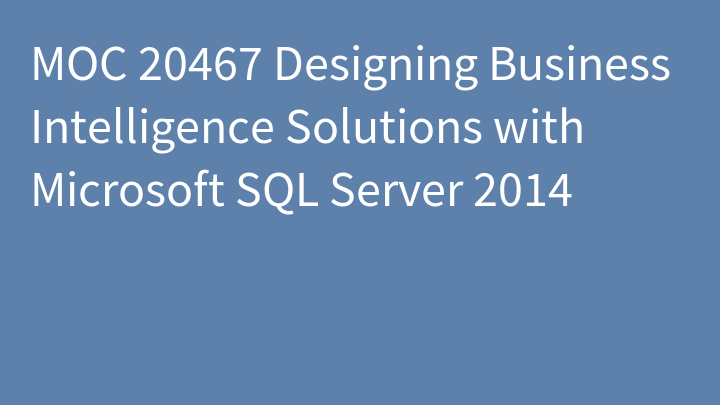 MOC 20467 Designing Business Intelligence Solutions with Microsoft SQL Server 2014