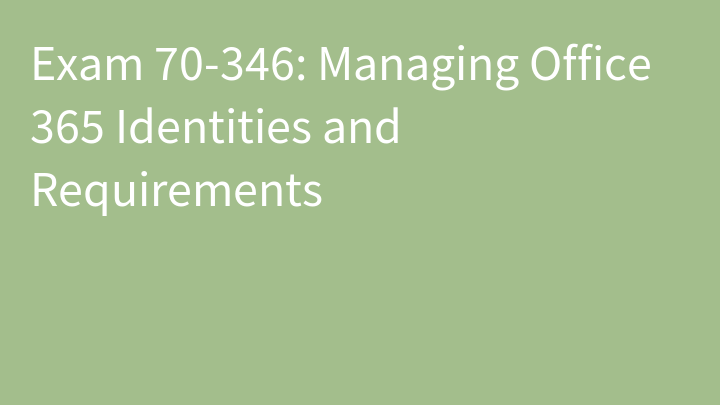 Exam 70-346: Managing Office 365 Identities and Requirements