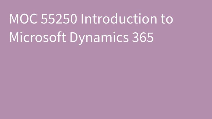 MOC 55250 Introduction to Microsoft Dynamics 365