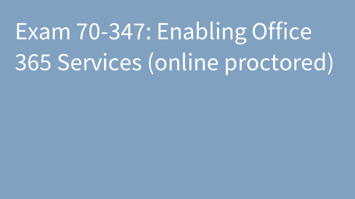 Exam 70-347: Enabling Office 365 Services (online proctored)