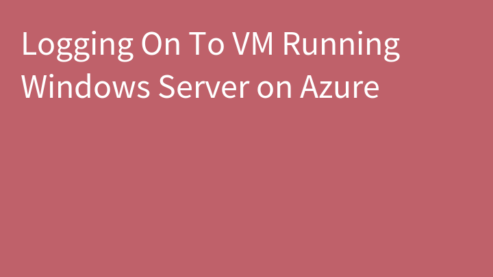 Logging On To VM Running Windows Server on Azure