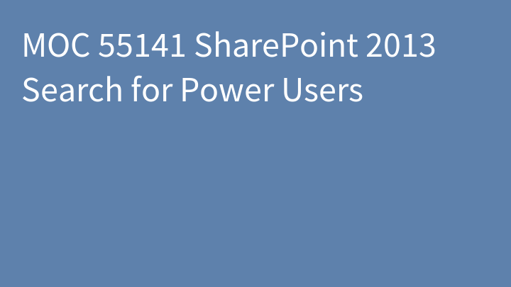 MOC 55141 SharePoint 2013 Search for Power Users
