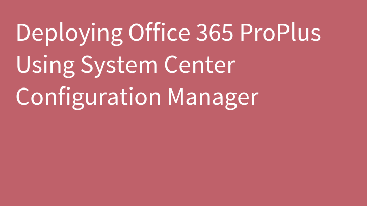 Deploying Office 365 ProPlus Using System Center Configuration Manager