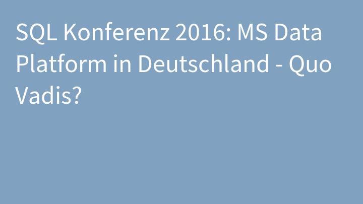 SQL Konferenz 2016: MS Data Platform in Deutschland - Quo Vadis?