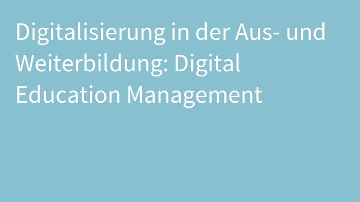 Digitalisierung in der Aus- und Weiterbildung: Digital Education Management