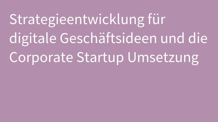 Strategieentwicklung für digitale Geschäftsideen und die Corporate Startup Umsetzung