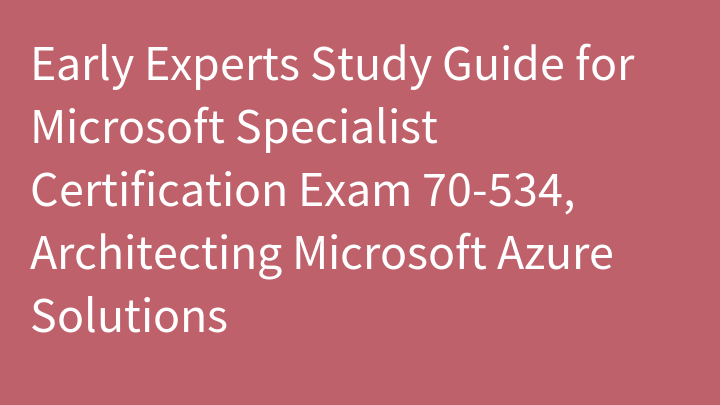 Early Experts Study Guide for Microsoft Specialist Certification Exam 70-534, Architecting Microsoft Azure Solutions