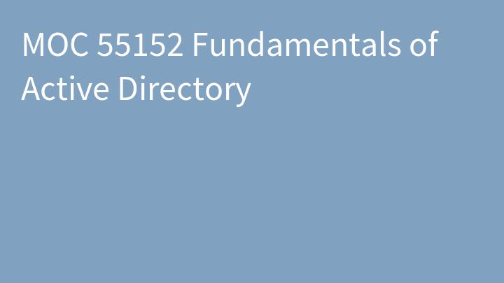MOC 55152 Fundamentals of Active Directory