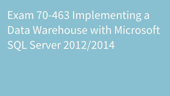 Exam 70-463 Implementing a Data Warehouse with Microsoft SQL Server 2012/2014