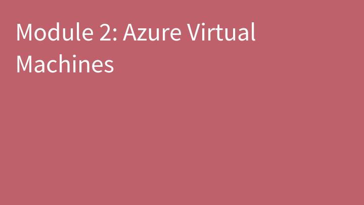 Module 2: Azure Virtual Machines