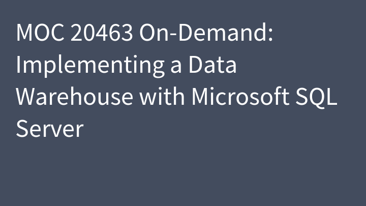 MOC 20463 On-Demand: Implementing a Data Warehouse with Microsoft SQL Server