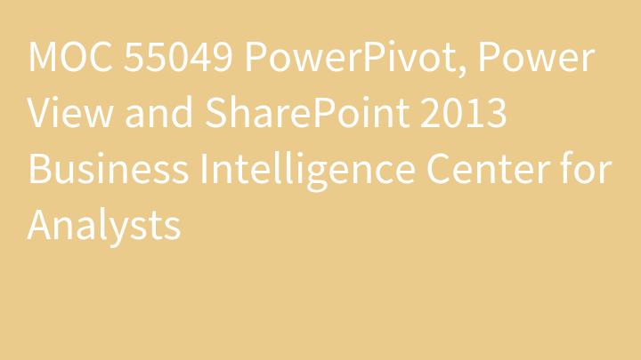 MOC 55049 PowerPivot, Power View and SharePoint 2013 Business Intelligence Center for Analysts