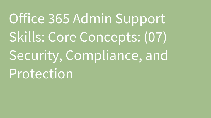 Office 365 Admin Support Skills: Core Concepts: (07) Security, Compliance, and Protection