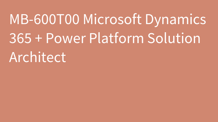 MB-600T00 Microsoft Dynamics 365 + Power Platform Solution Architect