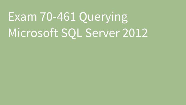 Exam 70-461 Querying Microsoft SQL Server 2012