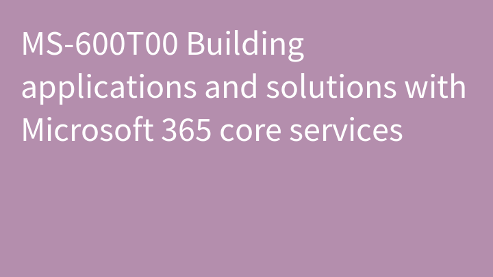 MS-600T00 Building applications and solutions with Microsoft 365 core services