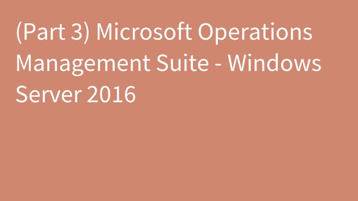 (Part 3) Microsoft Operations Management Suite - Windows Server 2016