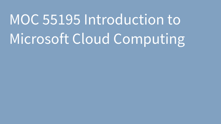MOC 55195 Introduction to Microsoft Cloud Computing