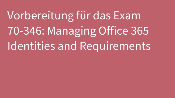 Vorbereitung für das Exam 70-346: Managing Office 365 Identities and Requirements