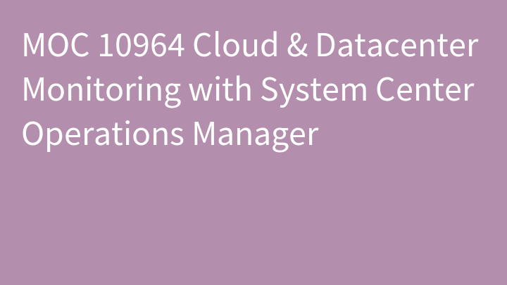 MOC 10964 Cloud & Datacenter Monitoring with System Center Operations Manager