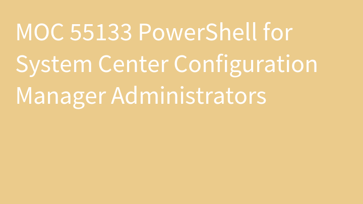 MOC 55133 PowerShell for System Center Configuration Manager Administrators