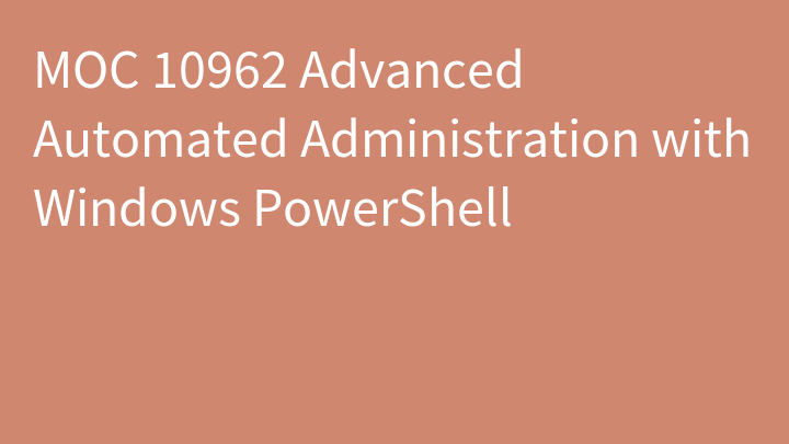 MOC 10962 Advanced Automated Administration with Windows PowerShell