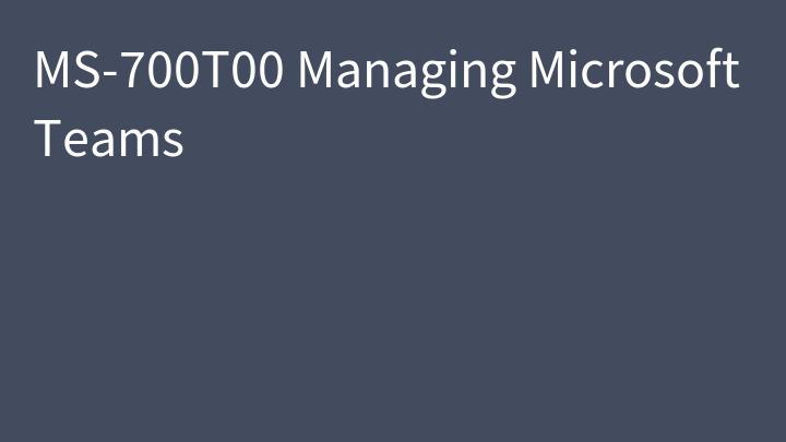 MS-700T00 Managing Microsoft Teams