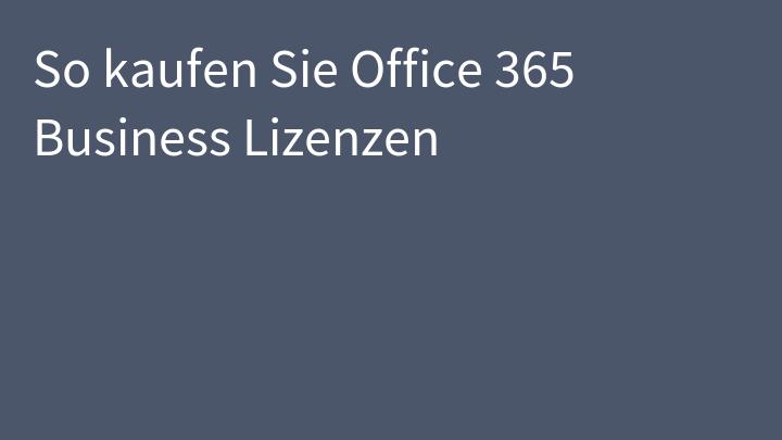 So kaufen Sie Office 365 Business Lizenzen