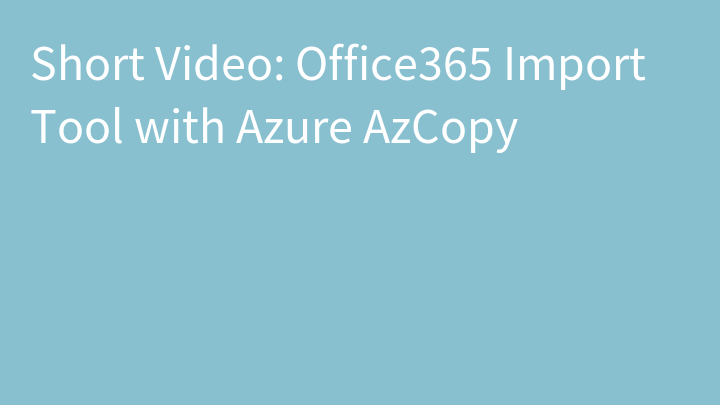 Short Video: Office365 Import Tool with Azure AzCopy