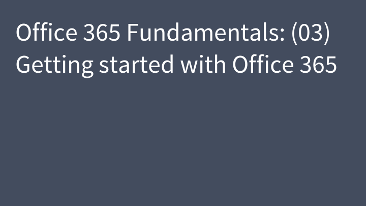 Office 365 Fundamentals: (03) Getting started with Office 365