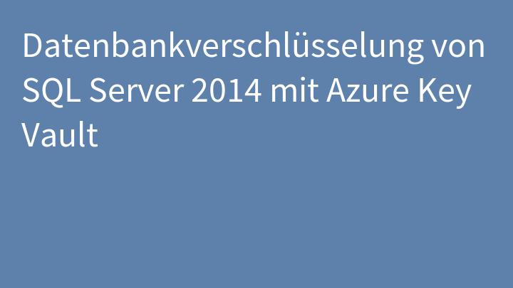Datenbankverschlüsselung von SQL Server 2014 mit Azure Key Vault
