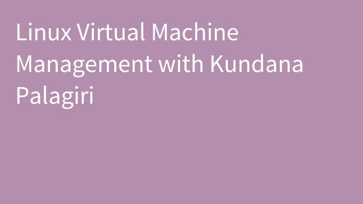 Linux Virtual Machine Management with Kundana Palagiri