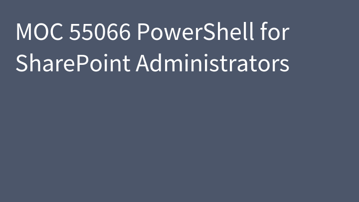 MOC 55066 PowerShell for SharePoint Administrators