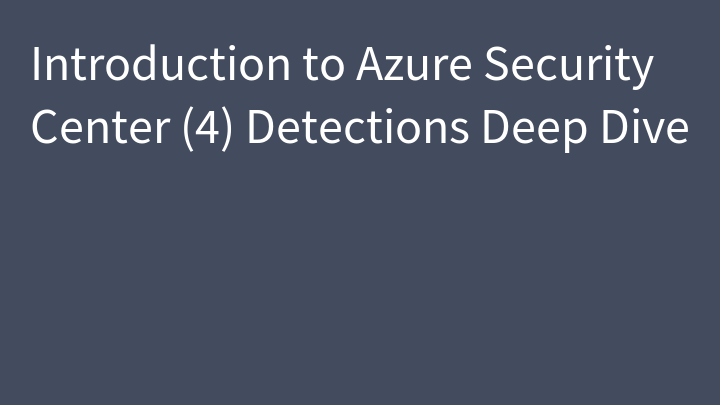 Introduction to Azure Security Center (4) Detections Deep Dive
