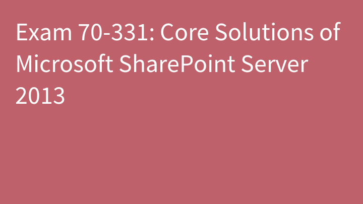 Exam 70-331: Core Solutions of Microsoft SharePoint Server 2013