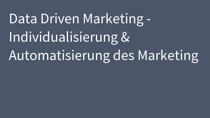 Data Driven Marketing - Individualisierung & Automatisierung des Marketing