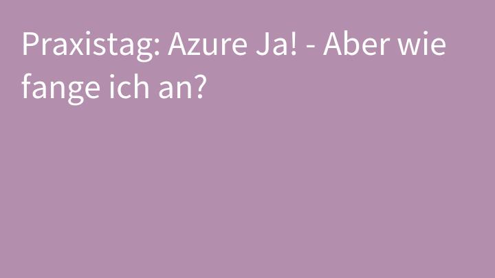 Praxistag: Azure Ja! - Aber wie fange ich an?