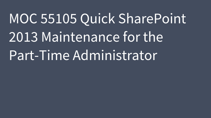 MOC 55105 Quick SharePoint 2013 Maintenance for the Part-Time Administrator