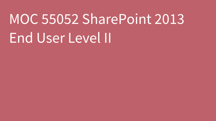 MOC 55052 SharePoint 2013 End User Level II