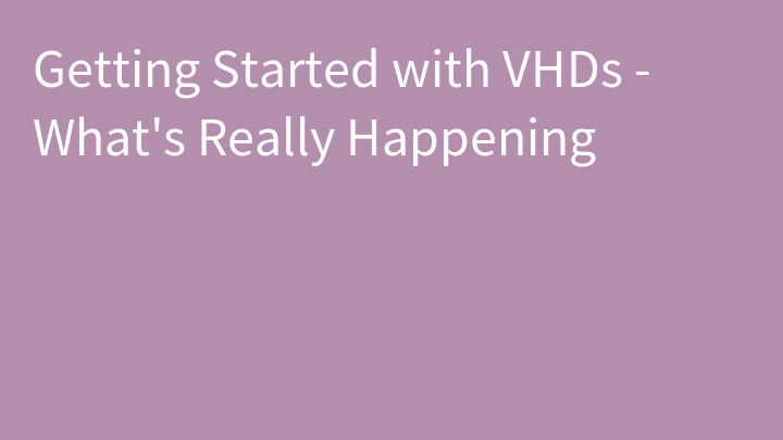 Getting Started with VHDs - What's Really Happening