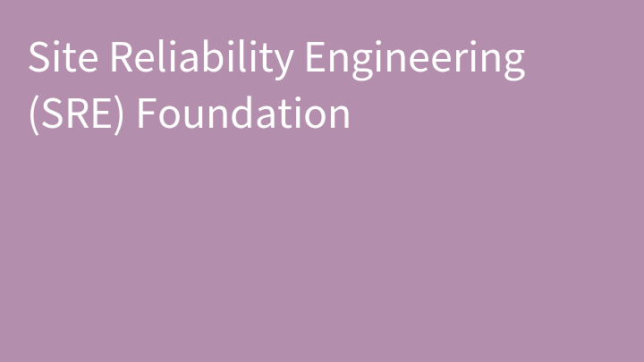 Site Reliability Engineering (SRE) Foundation