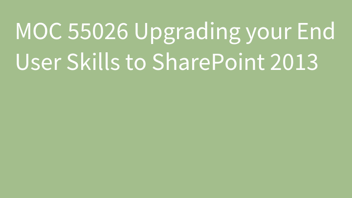 MOC 55026 Upgrading your End User Skills to SharePoint 2013
