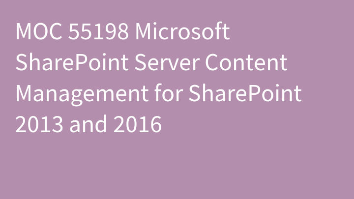MOC 55198 Microsoft SharePoint Server Content Management for SharePoint 2013 and 2016