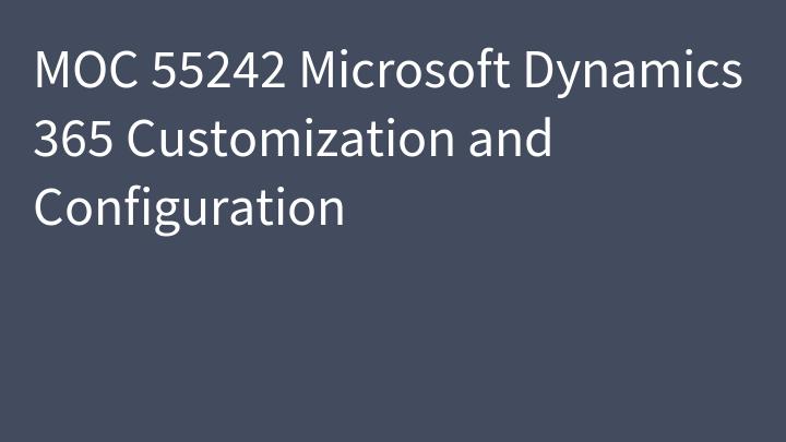 MOC 55242 Microsoft Dynamics 365 Customization and Configuration