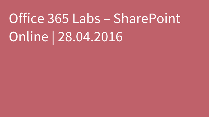 Office 365 Labs – SharePoint Online | 28.04.2016