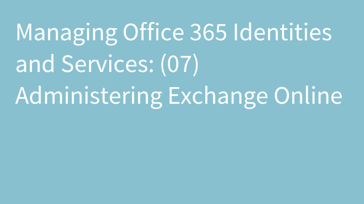 Managing Office 365 Identities and Services: (07) Administering Exchange Online