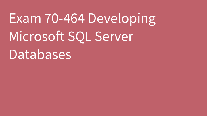 Exam 70-464 Developing Microsoft SQL Server Databases